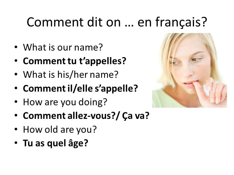 Comment dit on … en français? What is our name? Comment tu tappelles? What is his/her name? Comment il/elle sappelle? How are you doing? Comment allez