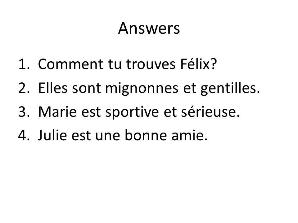 Answers 1.Comment tu trouves Félix? 2.Elles sont mignonnes et gentilles. 3.Marie est sportive et sérieuse. 4.Julie est une bonne amie.