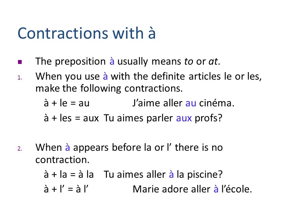 Contractions with à The preposition à usually means to or at. 1. When you use à with the definite articles le or les, make the following contractions.