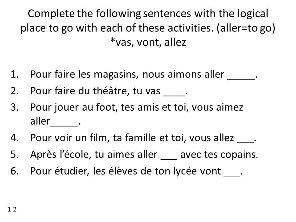 Complete the following sentences with the logical place to go with each of these activities. (aller=to go) *vas, vont, allez 1.Pour faire les magasins