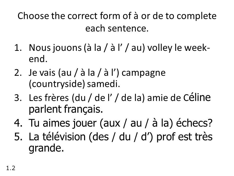 Choose the correct form of à or de to complete each sentence. 1.Nous jouons (à la / à l / au) volley le week- end. 2.Je vais (au / à la / à l) campagn