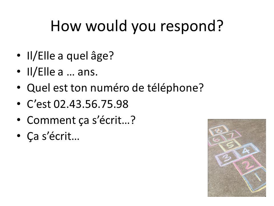 How would you respond? Il/Elle a quel âge? Il/Elle a … ans. Quel est ton numéro de téléphone? Cest 02.43.56.75.98 Comment ça sécrit…? Ça sécrit…