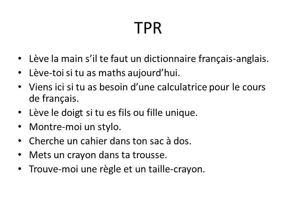 TPR Lève la main sil te faut un dictionnaire français-anglais. Lève-toi si tu as maths aujourdhui. Viens ici si tu as besoin dune calculatrice pour le