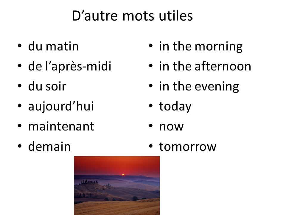 Dautre mots utiles du matin de laprès-midi du soir aujourdhui maintenant demain in the morning in the afternoon in the evening today now tomorrow