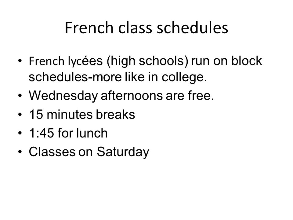 French class schedules French lyc ées (high schools) run on block schedules-more like in college. Wednesday afternoons are free. 15 minutes breaks 1:4