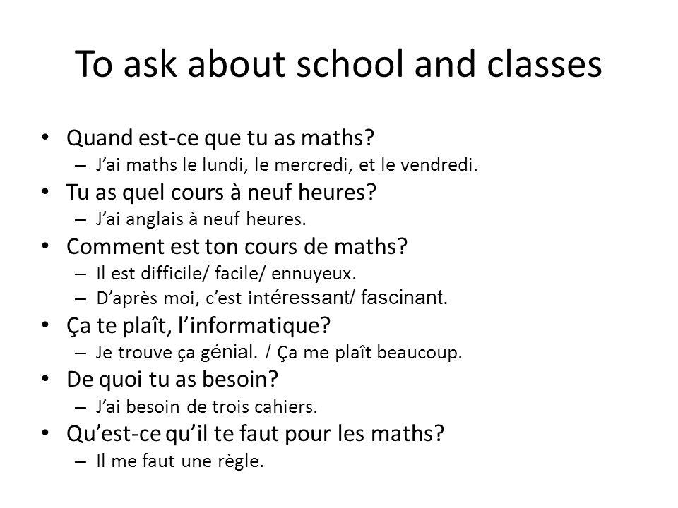 To ask about school and classes Quand est-ce que tu as maths? – Jai maths le lundi, le mercredi, et le vendredi. Tu as quel cours à neuf heures? – Jai