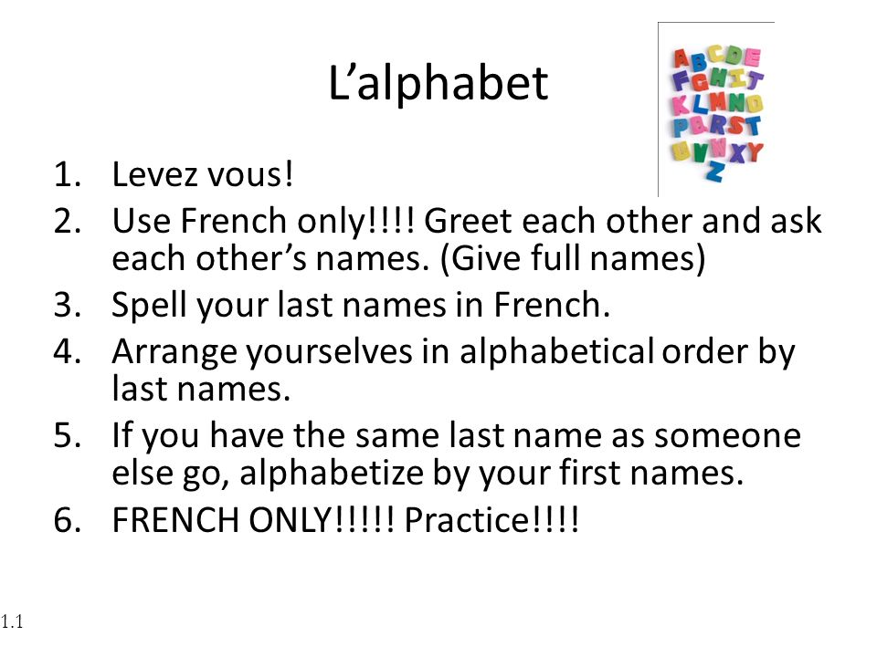 Lalphabet 1.Levez vous! 2.Use French only!!!! Greet each other and ask each others names. (Give full names) 3.Spell your last names in French. 4.Arran
