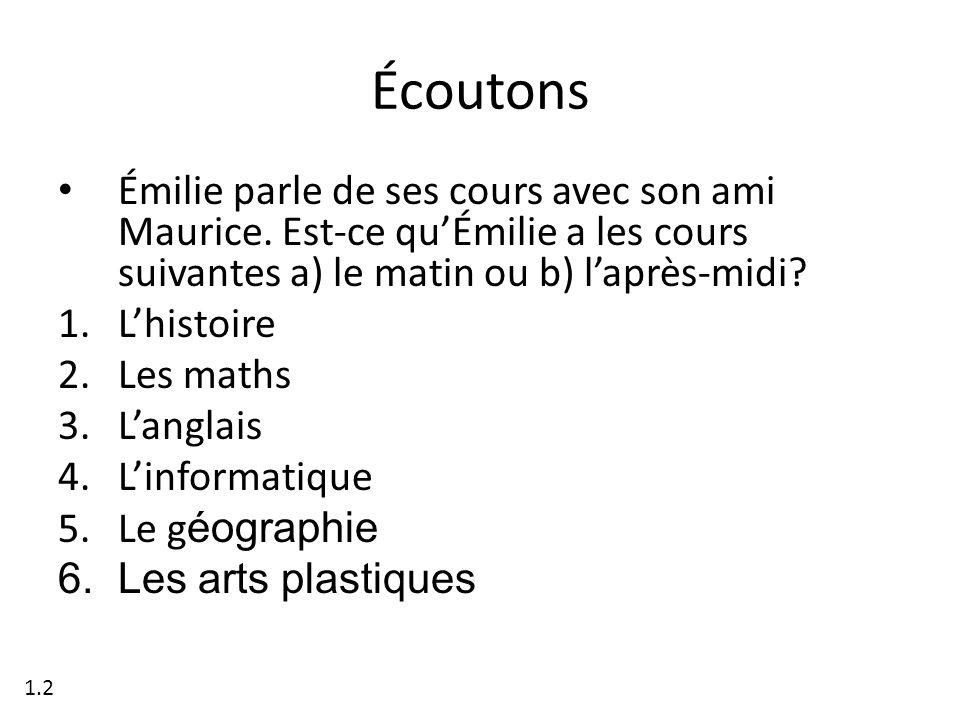 Écoutons Émilie parle de ses cours avec son ami Maurice. Est-ce quÉmilie a les cours suivantes a) le matin ou b) laprès-midi? 1.Lhistoire 2.Les maths