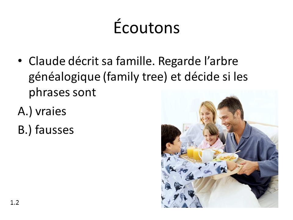 Écoutons Claude décrit sa famille. Regarde larbre généalogique (family tree) et décide si les phrases sont A.) vraies B.) fausses 1.2