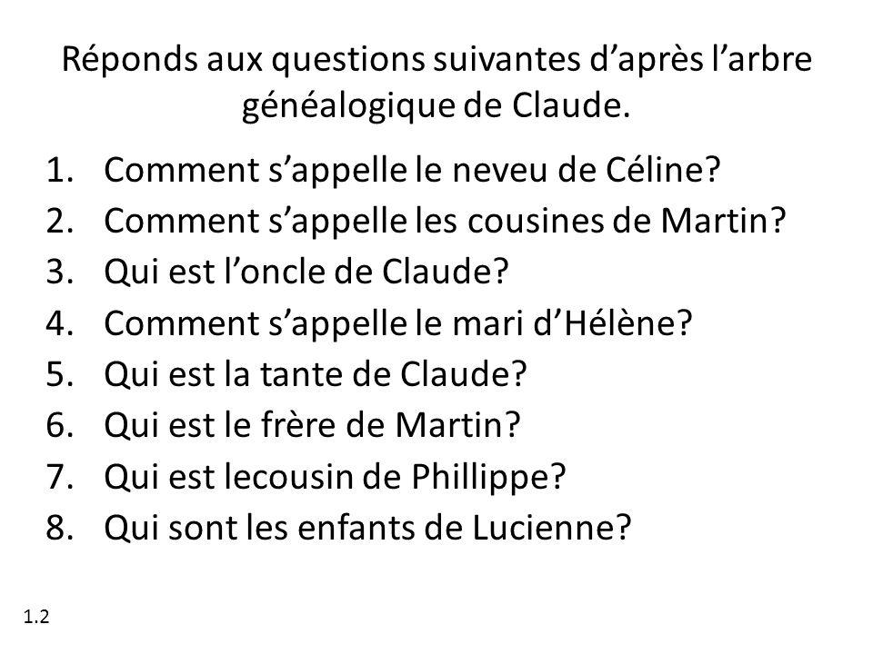 Réponds aux questions suivantes daprès larbre généalogique de Claude. 1.Comment sappelle le neveu de Céline? 2.Comment sappelle les cousines de Martin