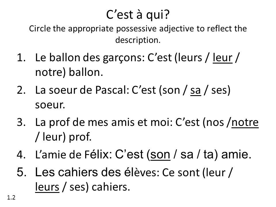 Cest à qui? Circle the appropriate possessive adjective to reflect the description. 1.Le ballon des garçons: Cest (leurs / leur / notre) ballon. 2.La