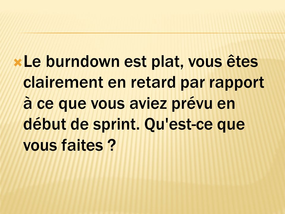 Le burndown est plat, vous êtes clairement en retard par rapport à ce que vous aviez prévu en début de sprint.