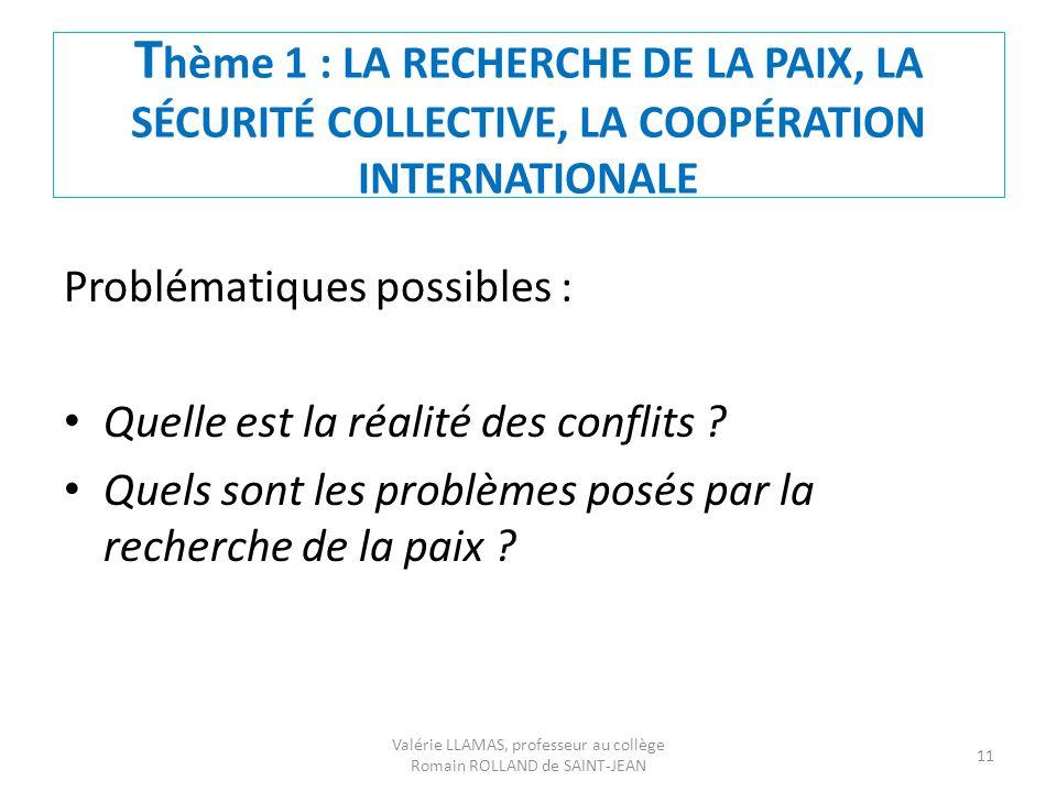 T hème 1 : LA RECHERCHE DE LA PAIX, LA SÉCURITÉ COLLECTIVE, LA COOPÉRATION INTERNATIONALE Problématiques possibles : Quelle est la réalité des conflit