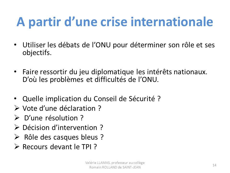 A partir dune crise internationale Utiliser les débats de lONU pour déterminer son rôle et ses objectifs. Faire ressortir du jeu diplomatique les inté