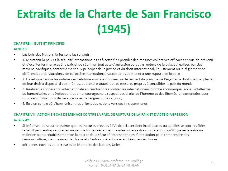 Extraits de la Charte de San Francisco (1945) CHAPITRE I : BUTS ET PRINCIPES Article 1 Les buts des Nations Unies sont les suivants : 1. Maintenir la