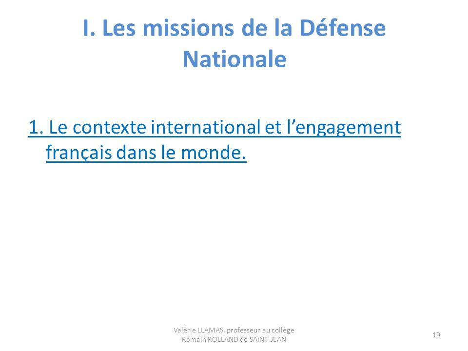 I. Les missions de la Défense Nationale 1. Le contexte international et lengagement français dans le monde. Valérie LLAMAS, professeur au collège Roma