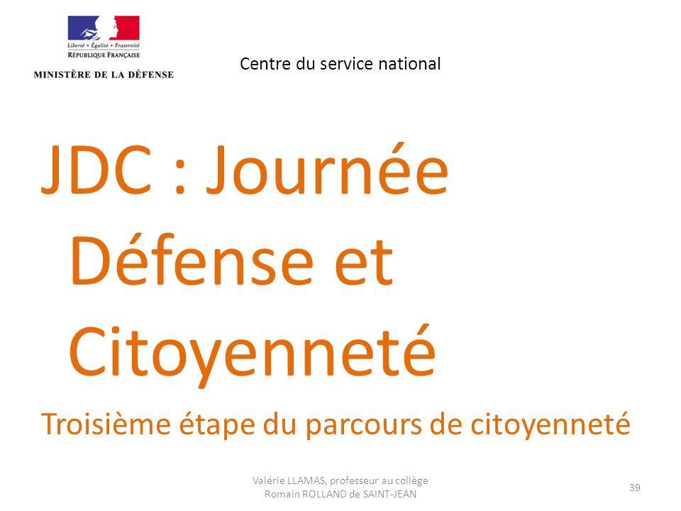 Centre du service national JDC : Journée Défense et Citoyenneté Troisième étape du parcours de citoyenneté Valérie LLAMAS, professeur au collège Romai