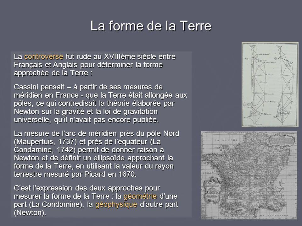 La forme de la Terre La controverse fut rude au XVIIIème siècle entre Français et Anglais pour déterminer la forme approchée de la Terre : Cassini pen