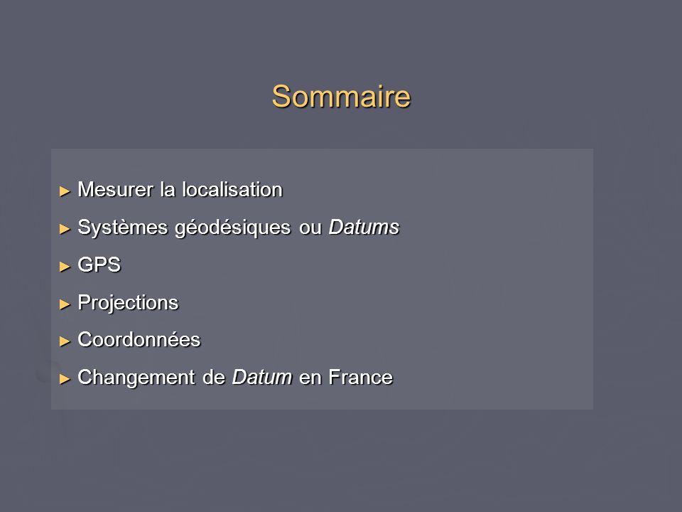 Sommaire Mesurer la localisation Mesurer la localisation Systèmes géodésiques ou Datums Systèmes géodésiques ou Datums GPS GPS Projections Projections