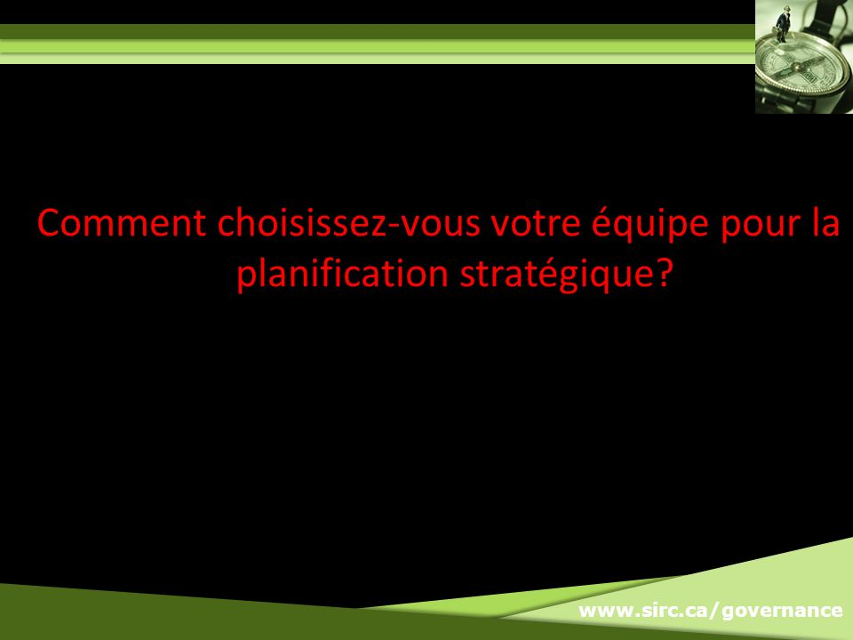 www.sirc.ca/governance Comment choisissez-vous votre équipe pour la planification stratégique