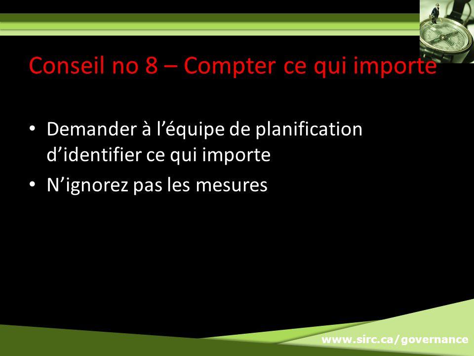 www.sirc.ca/governance Demander à léquipe de planification didentifier ce qui importe Nignorez pas les mesures Conseil no 8 – Compter ce qui importe