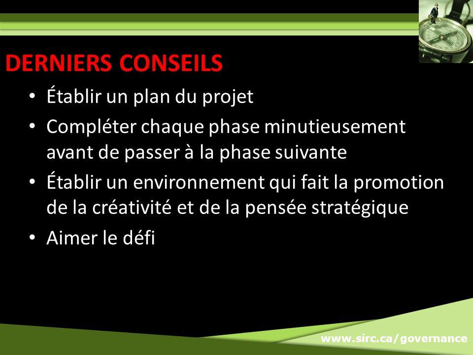 www.sirc.ca/governance Établir un plan du projet Compléter chaque phase minutieusement avant de passer à la phase suivante Établir un environnement qui fait la promotion de la créativité et de la pensée stratégique Aimer le défi DERNIERS CONSEILS