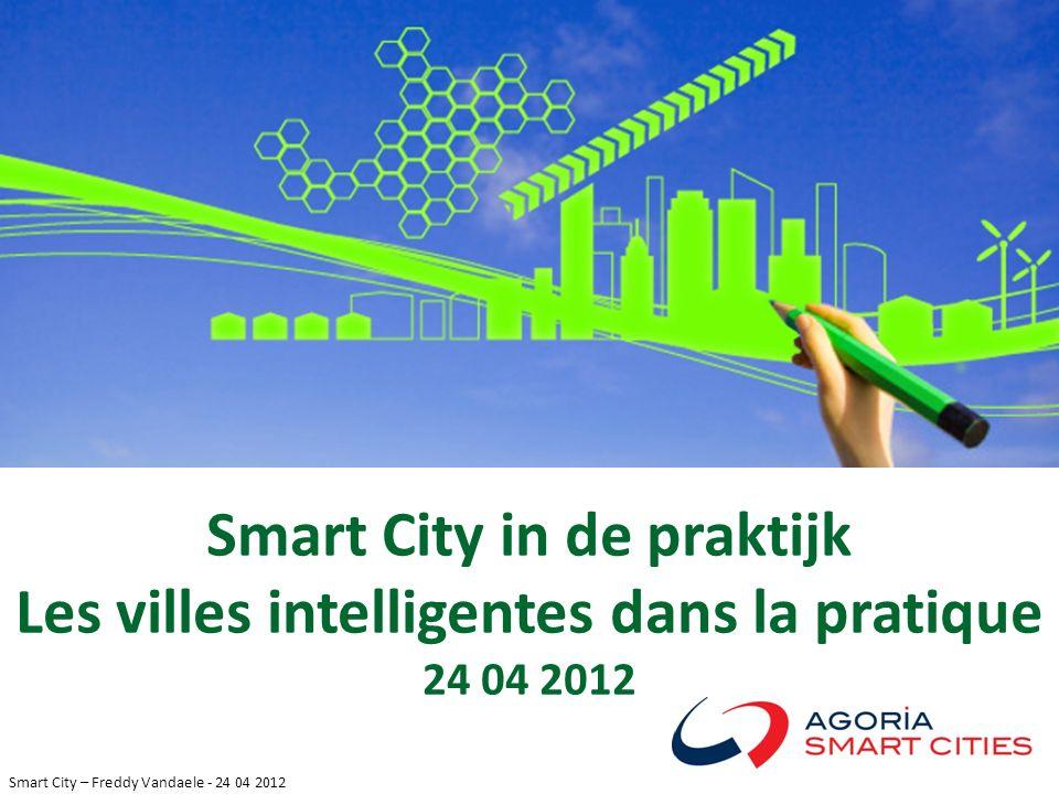 Smart City – Freddy Vandaele - 24 04 2012 Smart City in de praktijk Les villes intelligentes dans la pratique 24 04 2012