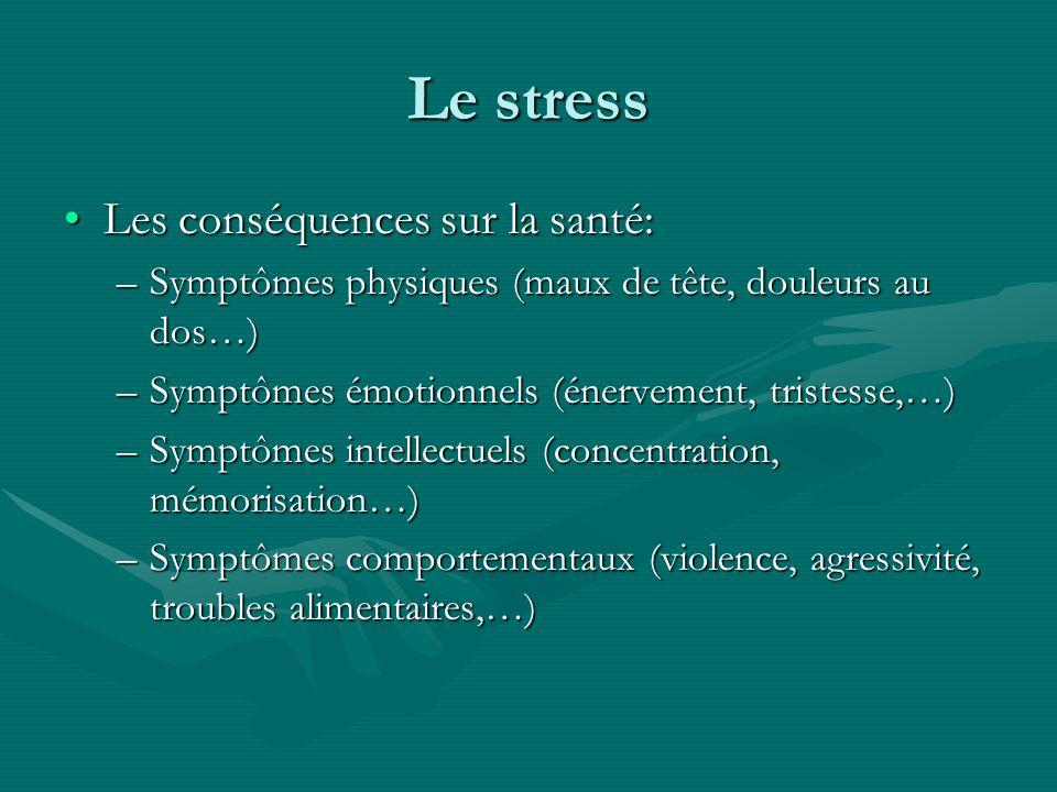 Le stress Les conséquences sur la santé:Les conséquences sur la santé: –Symptômes physiques (maux de tête, douleurs au dos…) –Symptômes émotionnels (é