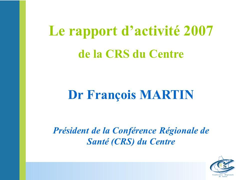 Dr François MARTIN Président de la Conférence Régionale de Santé (CRS) du Centre Le rapport dactivité 2007 de la CRS du Centre