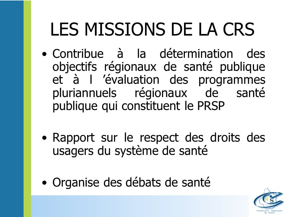 LES MISSIONS DE LA CRS Contribue à la détermination des objectifs régionaux de santé publique et à l évaluation des programmes pluriannuels régionaux de santé publique qui constituent le PRSP Rapport sur le respect des droits des usagers du système de santé Organise des débats de santé