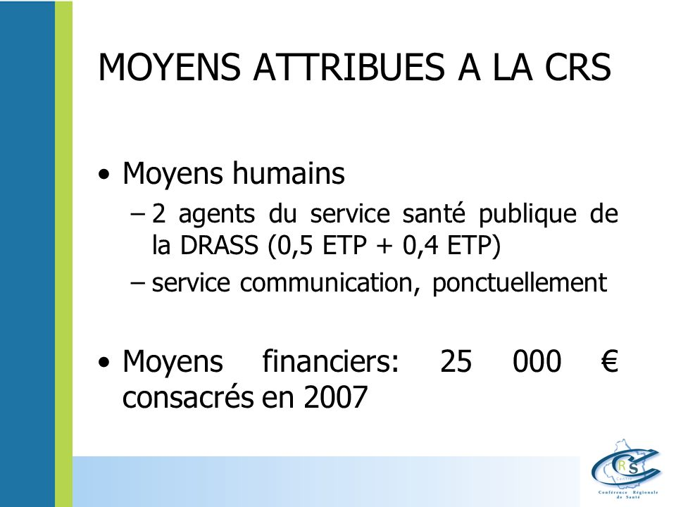 MOYENS ATTRIBUES A LA CRS Moyens humains –2 agents du service santé publique de la DRASS (0,5 ETP + 0,4 ETP) –service communication, ponctuellement Mo