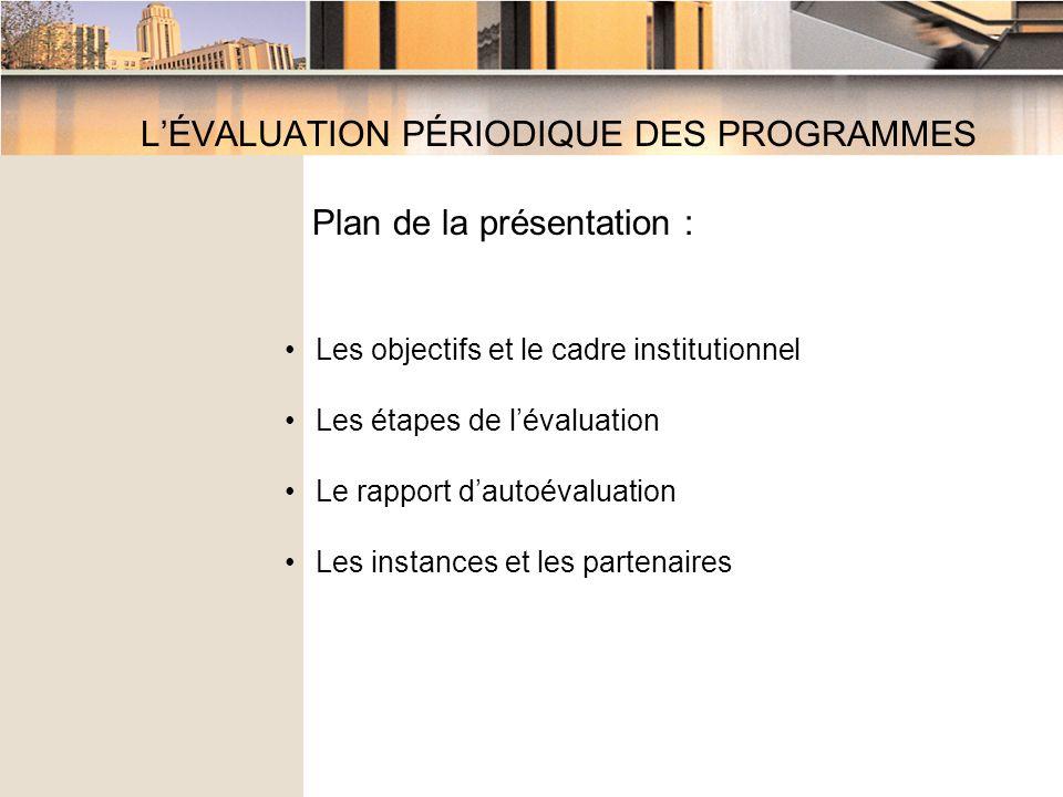 LÉVALUATION PÉRIODIQUE DES PROGRAMMES Plan de la présentation : Les objectifs et le cadre institutionnel Les étapes de lévaluation Le rapport dautoévaluation Les instances et les partenaires