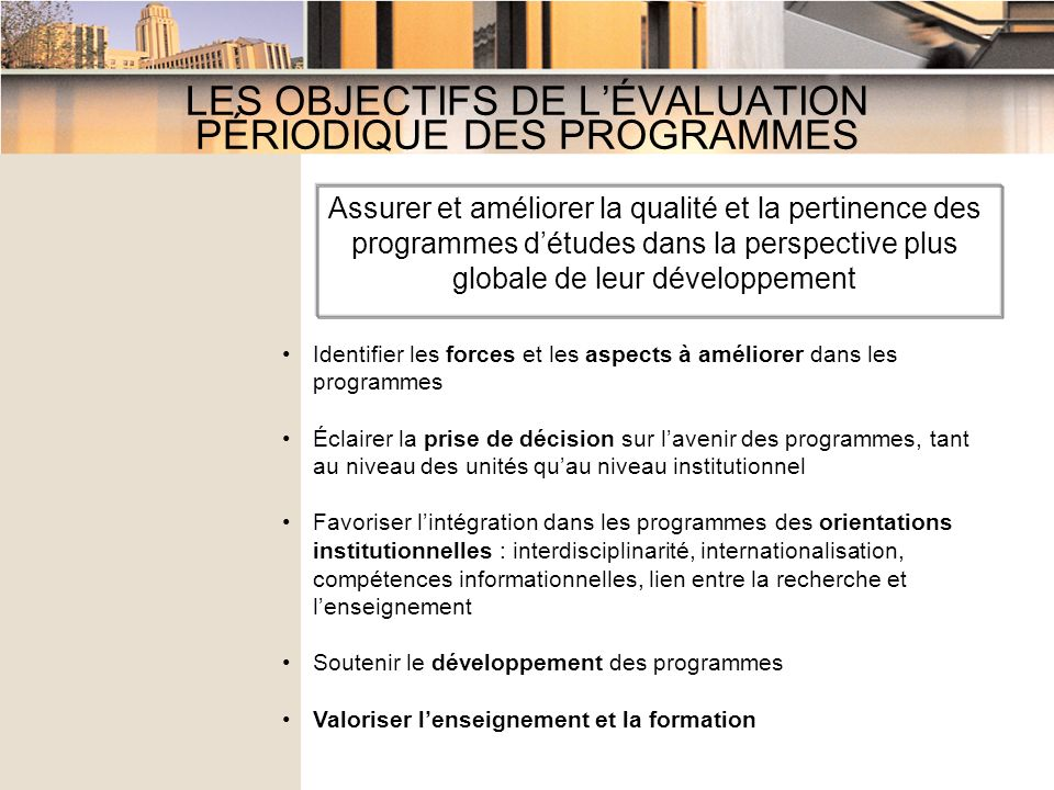 LES OBJECTIFS DE LÉVALUATION PÉRIODIQUE DES PROGRAMMES Identifier les forces et les aspects à améliorer dans les programmes Éclairer la prise de décision sur lavenir des programmes, tant au niveau des unités quau niveau institutionnel Favoriser lintégration dans les programmes des orientations institutionnelles : interdisciplinarité, internationalisation, compétences informationnelles, lien entre la recherche et lenseignement Soutenir le développement des programmes Valoriser lenseignement et la formation Assurer et améliorer la qualité et la pertinence des programmes détudes dans la perspective plus globale de leur développement