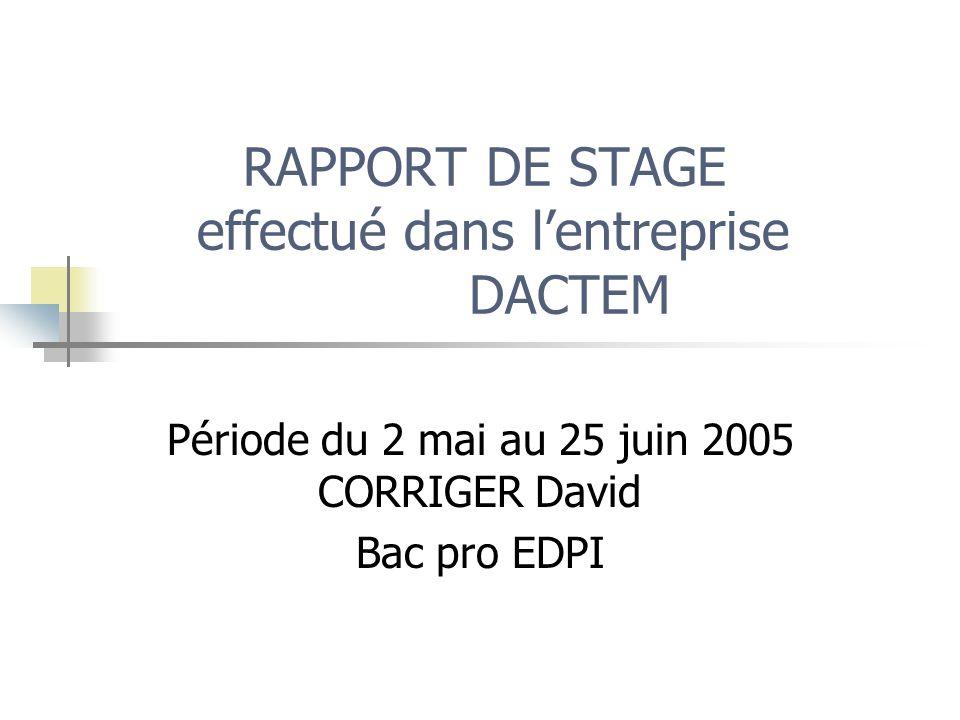 RAPPORT DE STAGE effectué dans lentreprise DACTEM Période du 2 mai au 25 juin 2005 CORRIGER David Bac pro EDPI