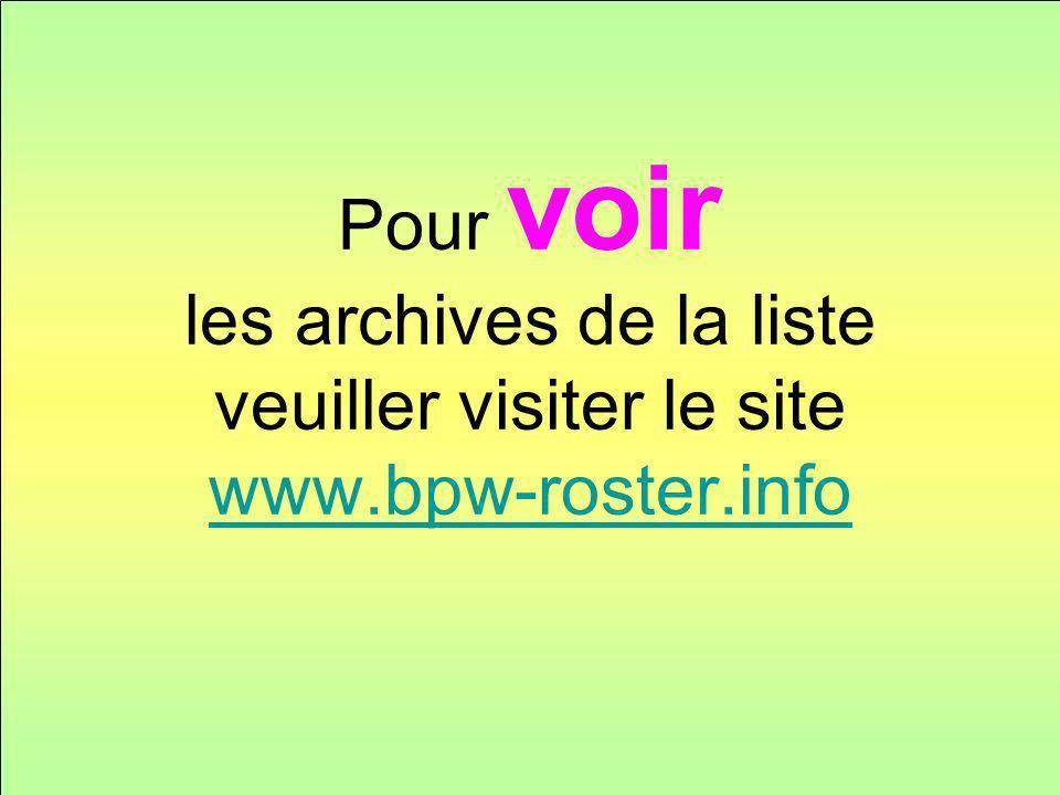 Pour voir les archives de la liste veuiller visiter le site www.bpw-roster.info www.bpw-roster.info