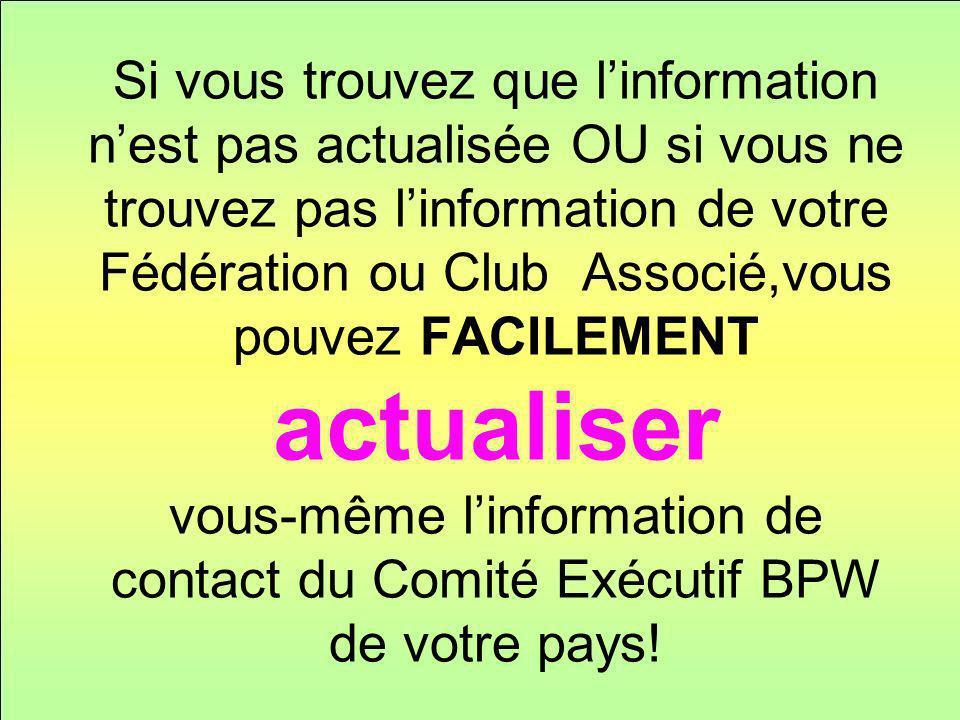 Si vous trouvez que linformation nest pas actualisée OU si vous ne trouvez pas linformation de votre Fédération ou Club Associé,vous pouvez FACILEMENT actualiser vous-même linformation de contact du Comité Exécutif BPW de votre pays!