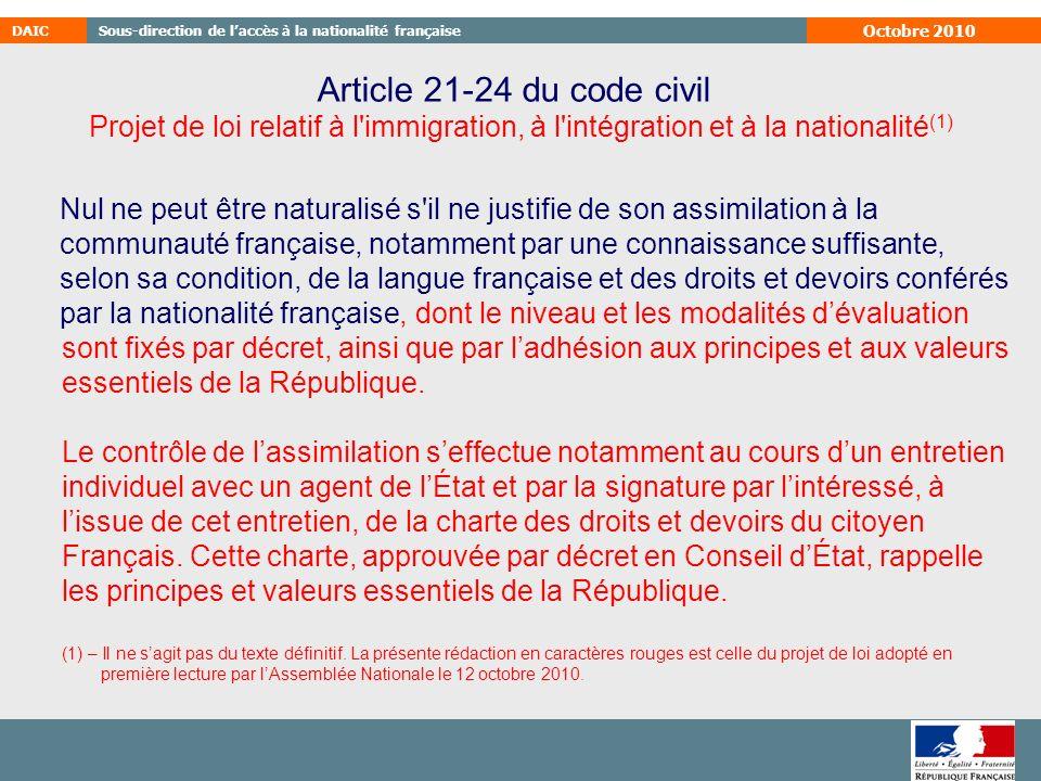 DAICSous-direction de laccès à la nationalité française Octobre 2010 Article 21-24 du code civil Nul ne peut être naturalisé s il ne justifie de son assimilation à la communauté française, notamment par une connaissance suffisante, selon sa condition, de la langue française et des droits et devoirs conférés par la nationalité française, dont le niveau et les modalités dévaluation sont fixés par décret, ainsi que par ladhésion aux principes et aux valeurs essentiels de la République.