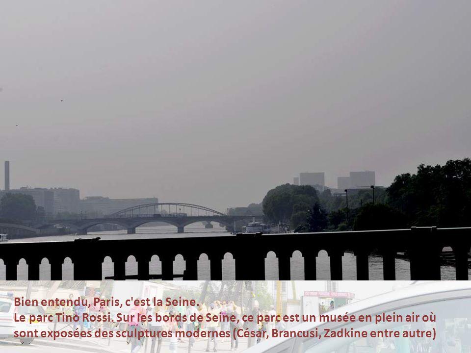 Bien entendu, Paris, c est la Seine.Le parc Tino Rossi.