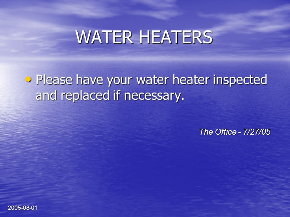 2005-08-01 WATER HEATERS Please have your water heater inspected and replaced if necessary.