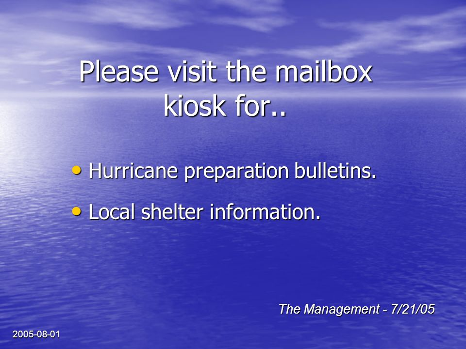 2005-08-01 Please visit the mailbox kiosk for.. Hurricane preparation bulletins. Hurricane preparation bulletins. Local shelter information. Local she