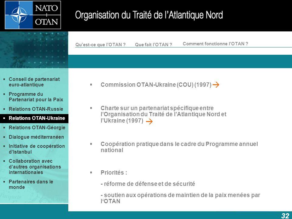 32 Comment fonctionne lOTAN ? Quest-ce que lOTAN ?Que fait lOTAN ? Commission OTAN-Ukraine (COU) (1997) Charte sur un partenariat spécifique entre lOr