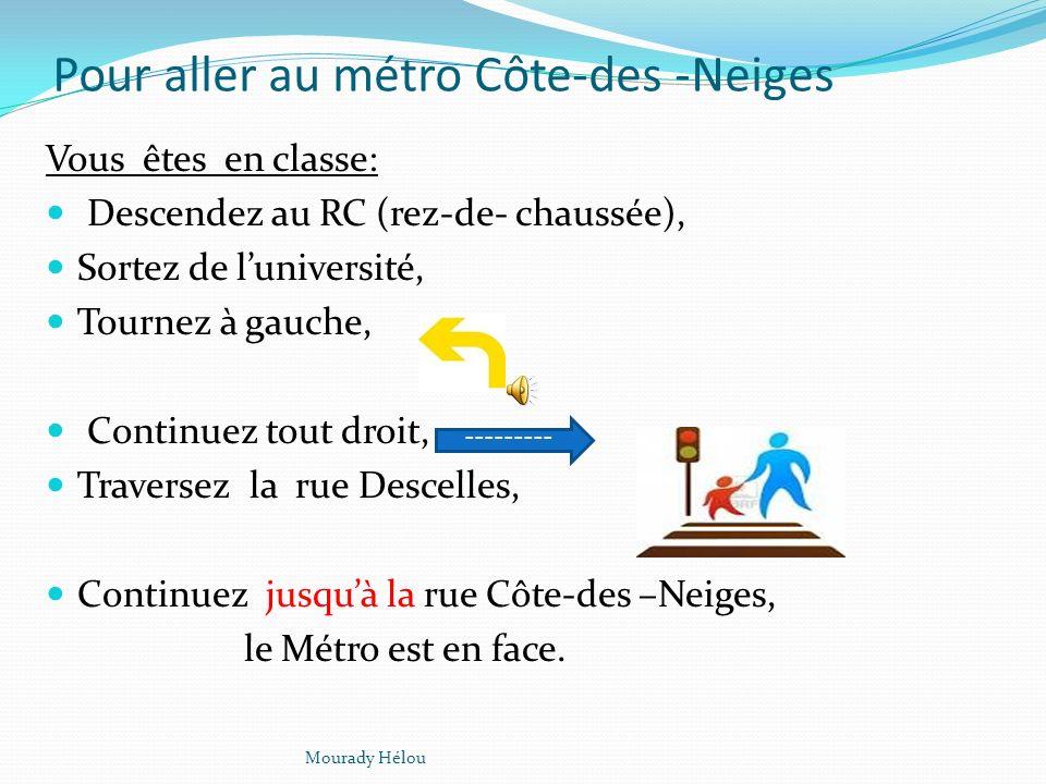 Pour aller au métro Côte-des -Neiges Vous êtes en classe: Descendez au RC (rez-de- chaussée), Sortez de luniversité, Tournez à gauche, Continuez tout droit, Traversez la rue Descelles, Continuez jusquà la rue Côte-des –Neiges, le Métro est en face.
