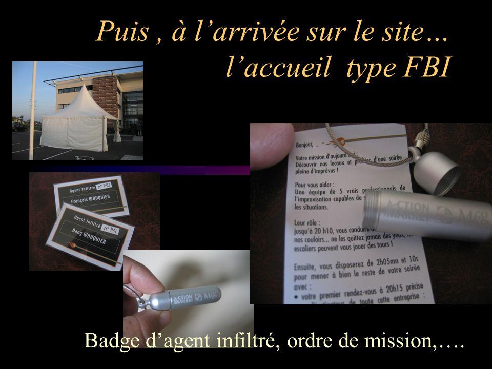 Puis, à larrivée sur le site… laccueil type FBI Badge dagent infiltré, ordre de mission,….