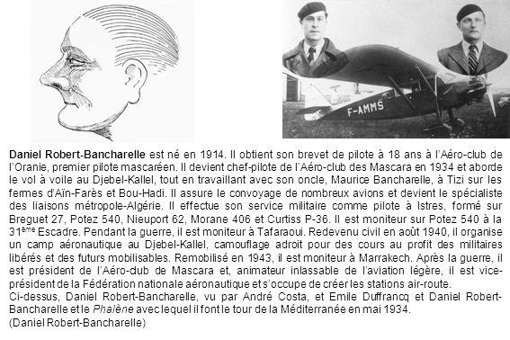 Daniel Robert-Bancharelle est né en 1914. Il obtient son brevet de pilote à 18 ans à lAéro-club de lOranie, premier pilote mascaréen. Il devient chef-