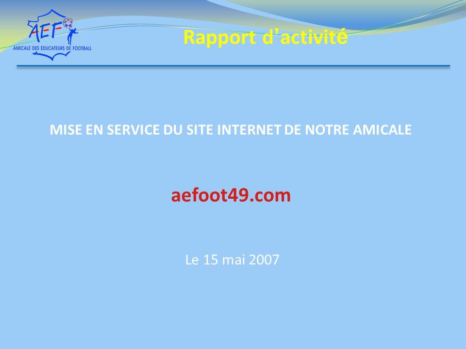MISE EN SERVICE DU SITE INTERNET DE NOTRE AMICALE aefoot49.com Le 15 mai 2007 Rapport d activit é