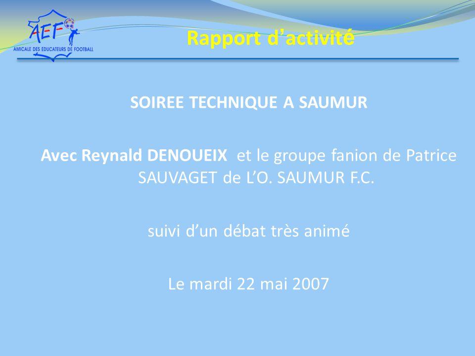 SOIREE TECHNIQUE A SAUMUR Avec Reynald DENOUEIX et le groupe fanion de Patrice SAUVAGET de LO. SAUMUR F.C. suivi dun débat très animé Le mardi 22 mai