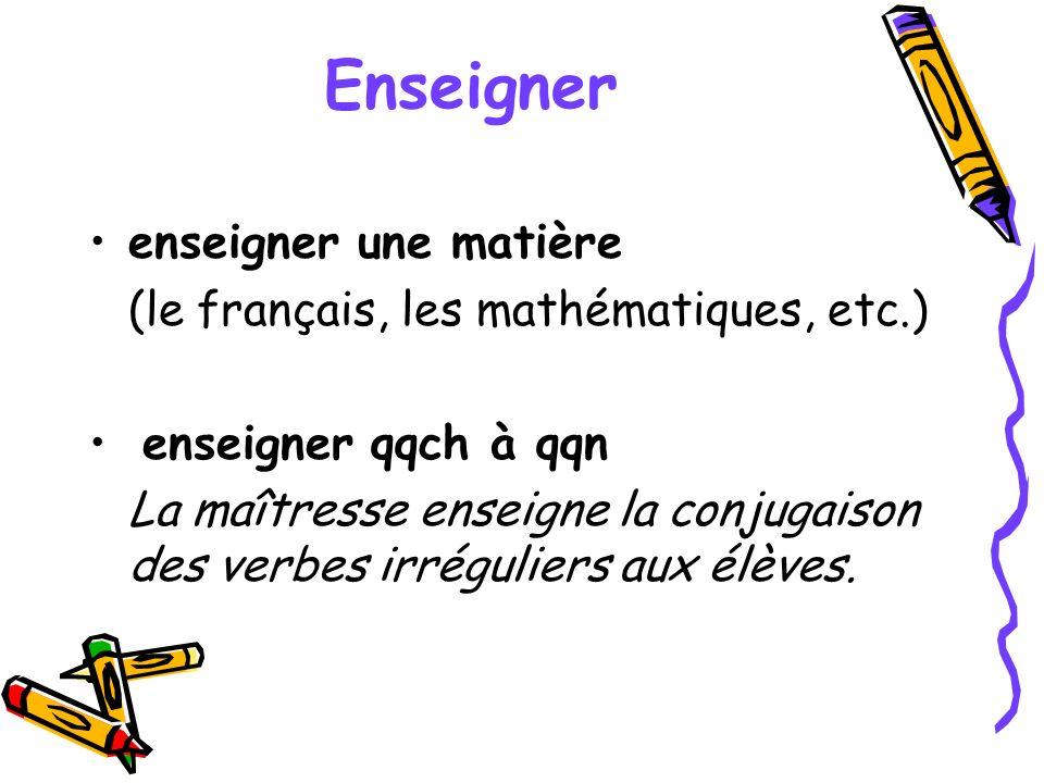 Enseigner enseigner une matière (le français, les mathématiques, etc.) enseigner qqch à qqn La maîtresse enseigne la conjugaison des verbes irrégulier
