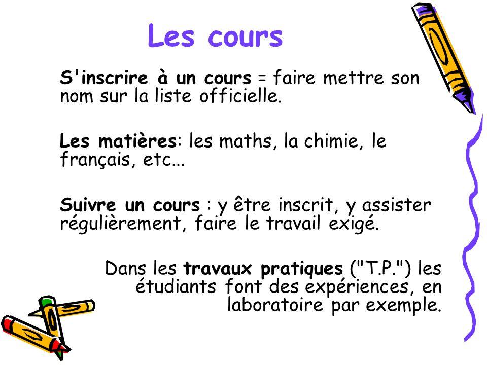 Les cours S'inscrire à un cours = faire mettre son nom sur la liste officielle. Les matières: les maths, la chimie, le français, etc... Suivre un cour