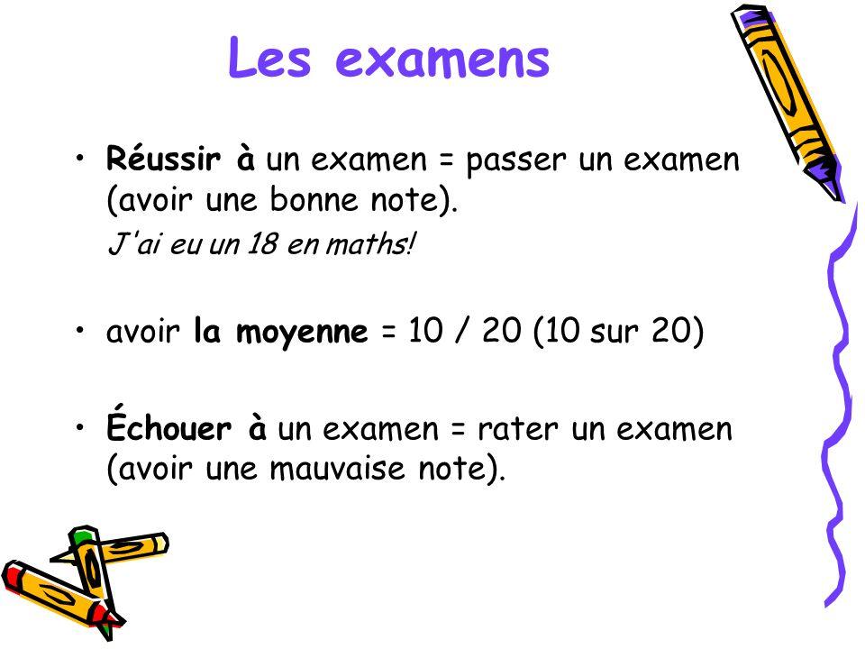 Les examens Réussir à un examen = passer un examen (avoir une bonne note). J'ai eu un 18 en maths! avoir la moyenne = 10 / 20 (10 sur 20) Échouer à un