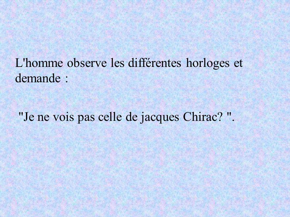 L homme observe les différentes horloges et demande : Je ne vois pas celle de jacques Chirac? .